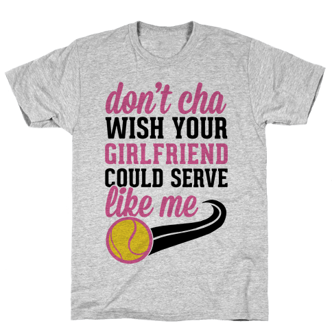 Don't You Wish Your Girlfriend Could Serve Like Me Mens T-Shirt