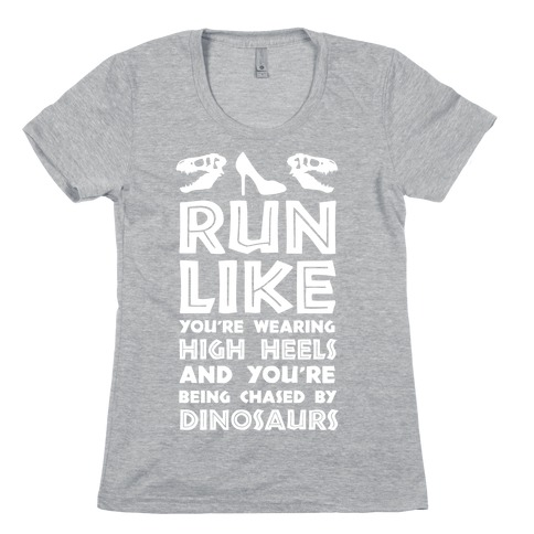 Run Like You're Wearing High Heels And You're Being Chased By Dinosaurs Womens T-Shirt