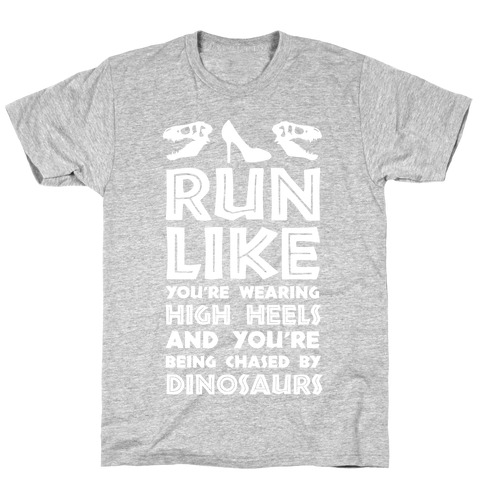 Run Like You're Wearing High Heels And You're Being Chased By Dinosaurs T-Shirt