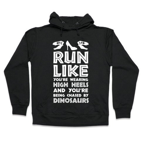 Run Like You're Wearing High Heels And You're Being Chased By Dinosaurs Hooded Sweatshirt