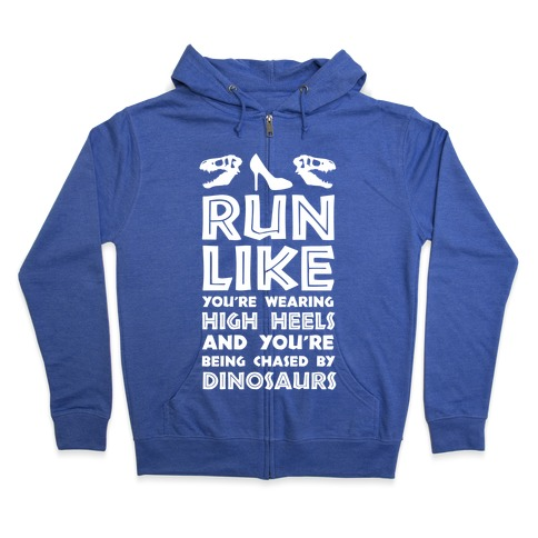 Run Like You're Wearing High Heels And You're Being Chased By Dinosaurs Zip Hoodie