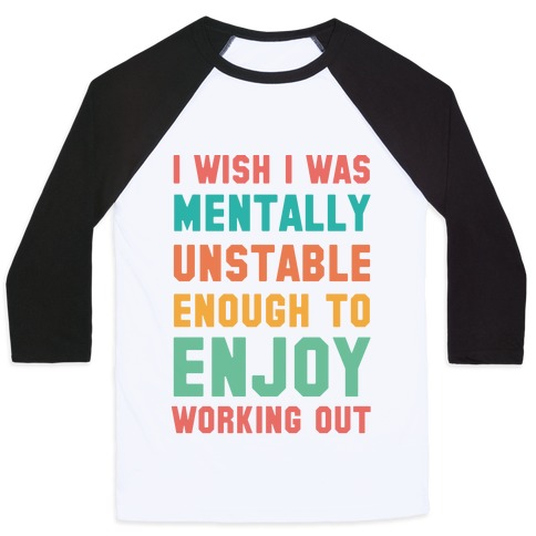 I Wish I Was Mentally Unstable Enough To Enjoy Working Out Baseball Tee