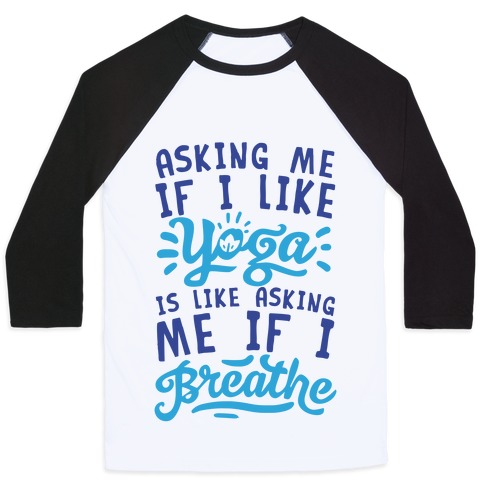 Asking Me If I Like Yoga Is Like Asking Me If I Breathe Baseball Tee