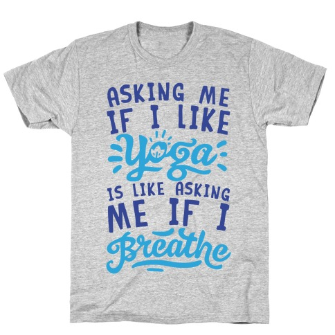 Asking Me If I Like Yoga Is Like Asking Me If I Breathe T-Shirt
