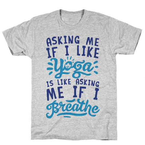 Asking Me If I Like Yoga Is Like Asking Me If I Breathe Mens T-Shirt