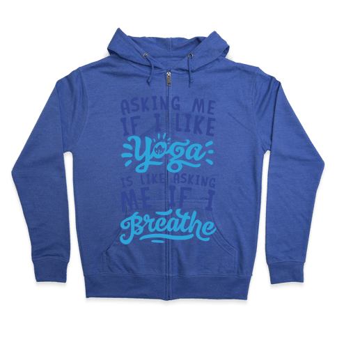 Asking Me If I Like Yoga Is Like Asking Me If I Breathe Zip Hoodie