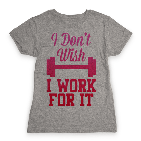I Don't Wish, I Work For It Womens T-Shirt