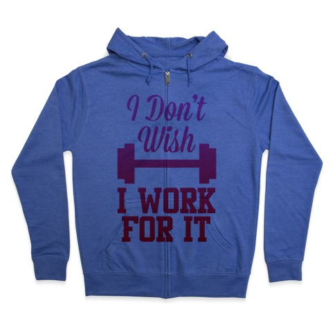 I Don't Wish, I Work For It Zip Hoodie