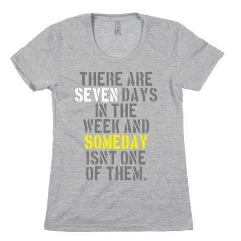 There Are Seven Days in the Week and Someday Isn't One of Them Womens T-Shirt