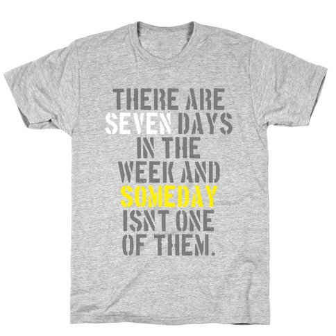 There Are Seven Days in the Week and Someday Isn't One of Them T-Shirt