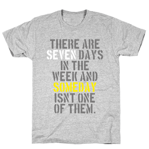 There Are Seven Days in the Week and Someday Isn't One of Them Mens/Unisex T-Shirt