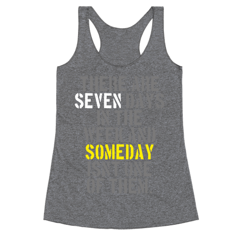 There Are Seven Days in the Week and Someday Isn't One of Them Racerback Tank Top
