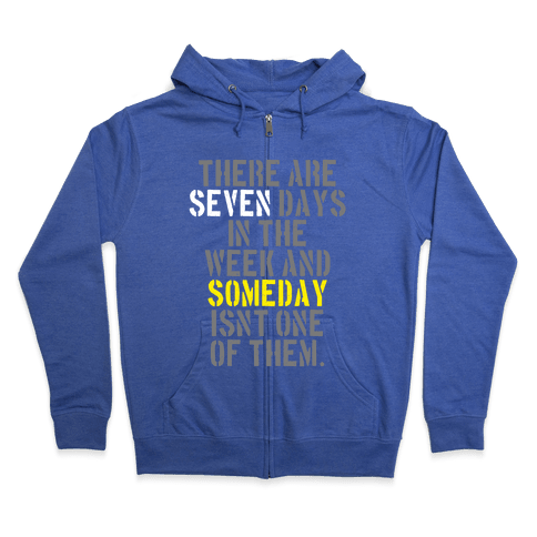 There Are Seven Days in the Week and Someday Isn't One of Them Zip Hoodie