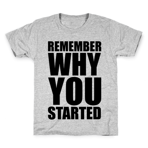 Remember Why You Started Kids T-Shirt