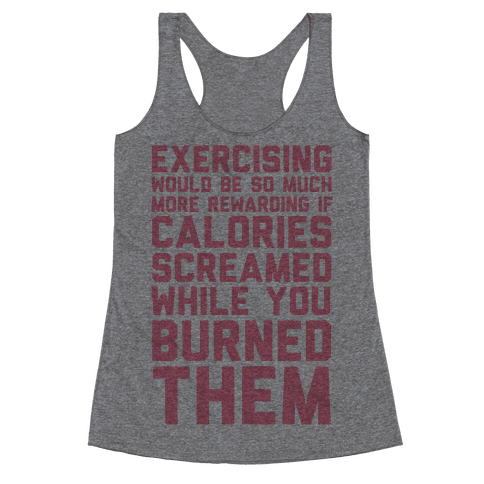 Exercising Would Be So Much More Rewarding If Calories Screamed While You Burned Them Racerback Tank Top
