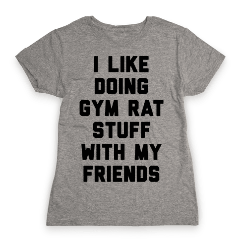 I Like Doing Gym Rat Stuff With My Friends Womens T-Shirt