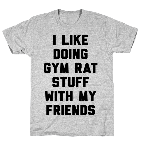 I Like Doing Gym Rat Stuff With My Friends Mens T-Shirt