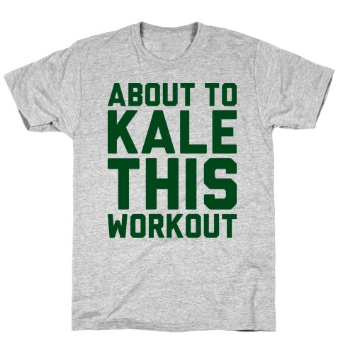 About To Kale This Workout T-Shirt
