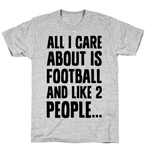 All I Care About is Football and Like Two People T-Shirt