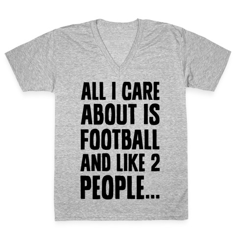 All I Care About is Football and Like Two People V-Neck Tee Shirt