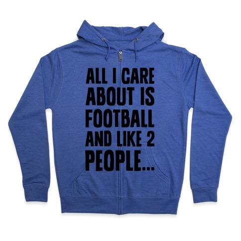 All I Care About is Football and Like Two People Zip Hoodie