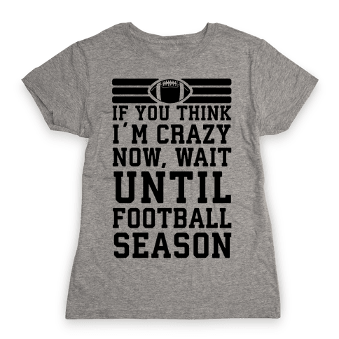 If You Think I'm Crazy Now Wait Until Football Season Womens T-Shirt