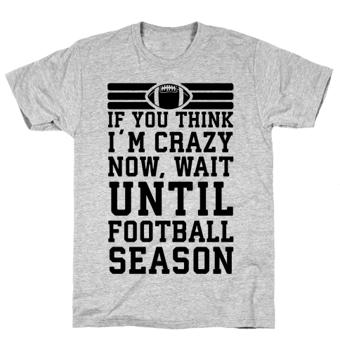 If You Think I'm Crazy Now Wait Until Football Season Mens/Unisex T-Shirt
