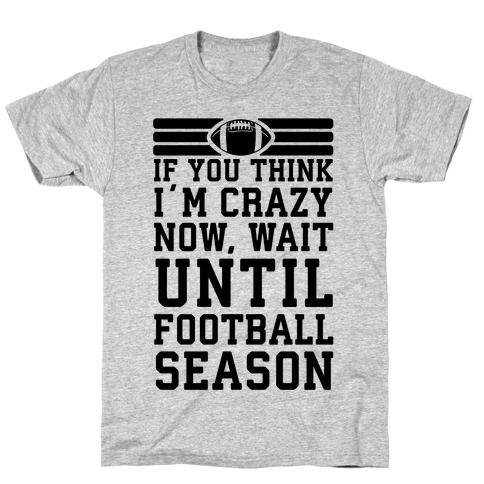 If You Think I'm Crazy Now Wait Until Football Season T-Shirt