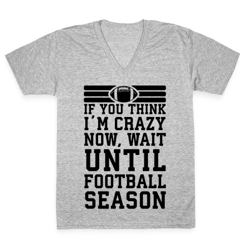 If You Think I'm Crazy Now Wait Until Football Season V-Neck Tee Shirt