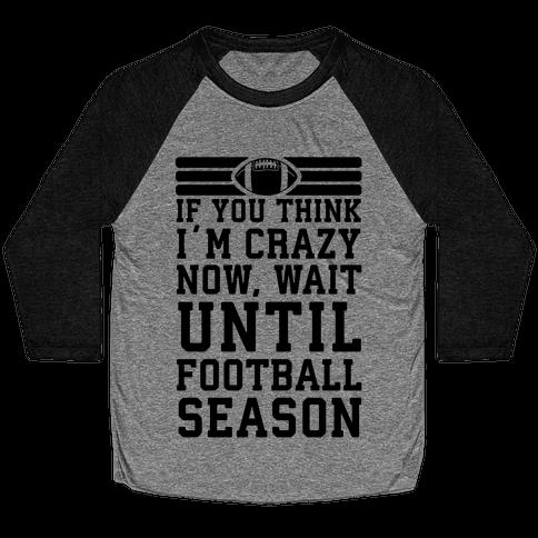 If You Think I'm Crazy Now Wait Until Football Season Baseball Tee