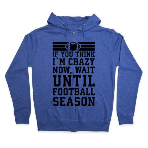 If You Think I'm Crazy Now Wait Until Football Season Zip Hoodie