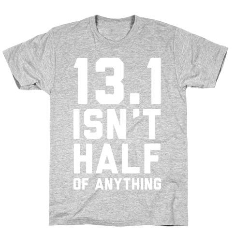 13.1 Isn't Half Of Anything T-Shirt