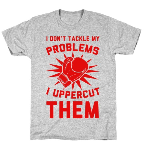 I Don't Tackle My Problems. I Uppercut Them! T-Shirt
