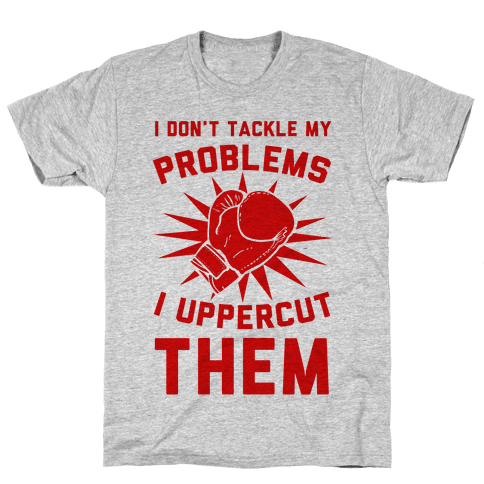 I Don't Tackle My Problems. I Uppercut Them! Mens T-Shirt