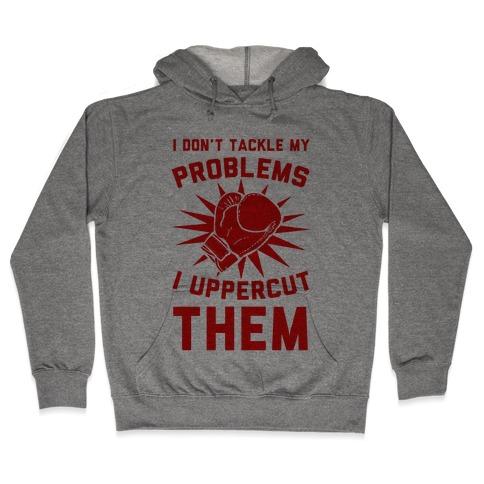 I Don't Tackle My Problems. I Uppercut Them! Hooded Sweatshirt