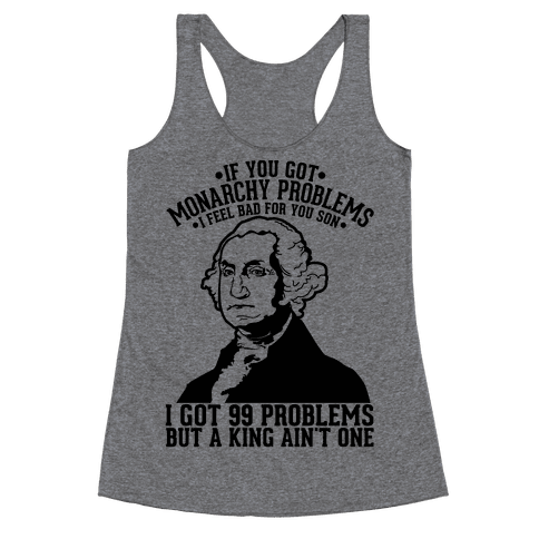 If You Got Monarchy Problems I Feel Bad For You Son I Got 99 Problems But a King Ain't One Racerback Tank Top
