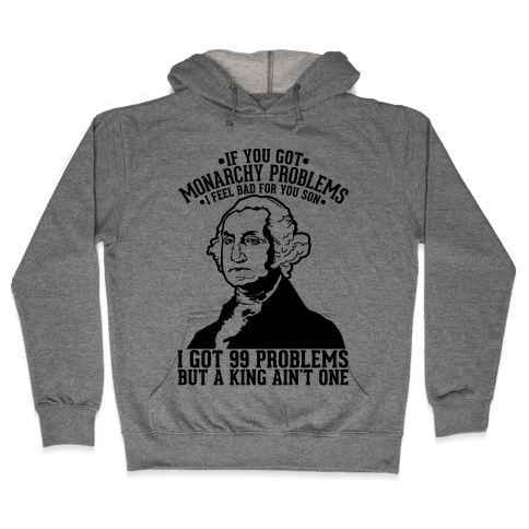 If You Got Monarchy Problems I Feel Bad For You Son I Got 99 Problems But a King Ain't One Hooded Sweatshirt