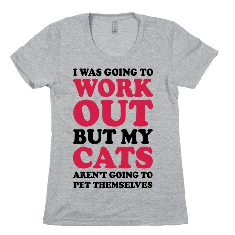 I Was Going To Workout But My Cats Aren't Going To Pet Themselves Womens T-Shirt