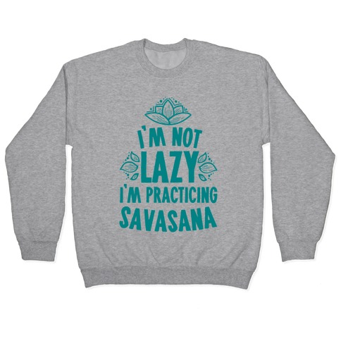 I'm Not Lazy I'm Practicing Savasana Pullover