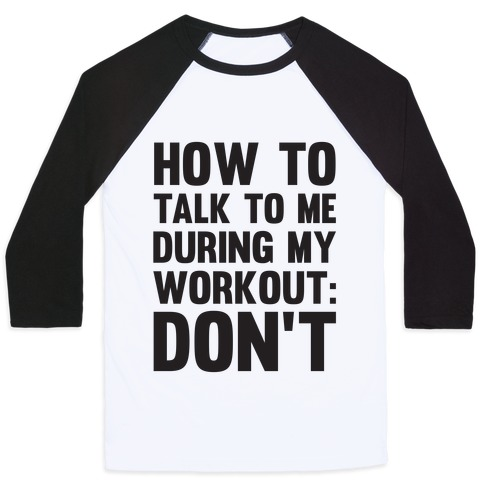 How To Talk To Me During My Workout: Don't Baseball Tee