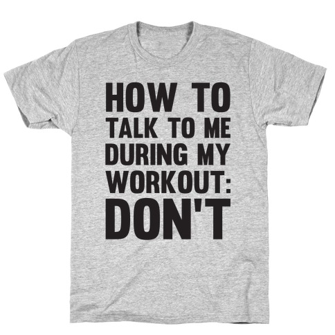 How To Talk To Me During My Workout: Don't Mens/Unisex T-Shirt