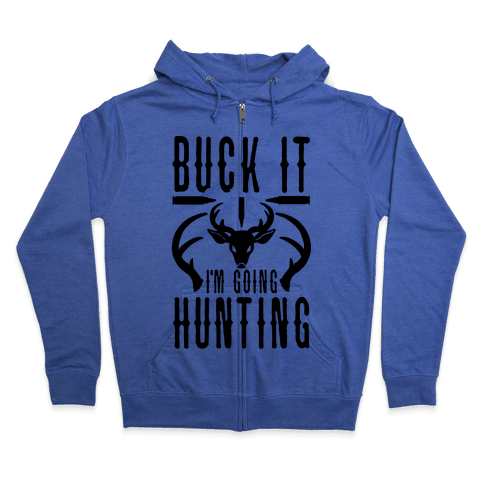 BUCK IT! I'm Going Hunting Zip Hoodie