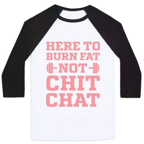 Here To Burn Fat Not Chit Chat Baseball Tee