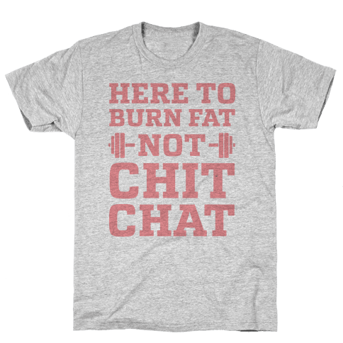 Here To Burn Fat Not Chit Chat Mens T-Shirt