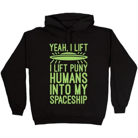 I Lift Puny Humans Into My Spaceship Hooded Sweatshirt