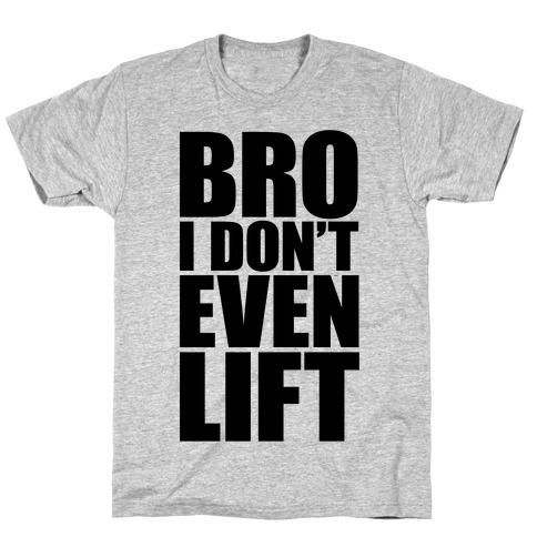 Bro I Don't Even Lift T-Shirt