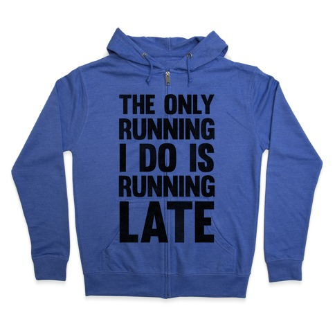 The Only Running I Do Is Running Late Zip Hoodie