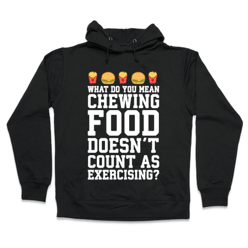 What Do You Mean Chewing Food Doesn't Count As Exercise? Hooded Sweatshirt