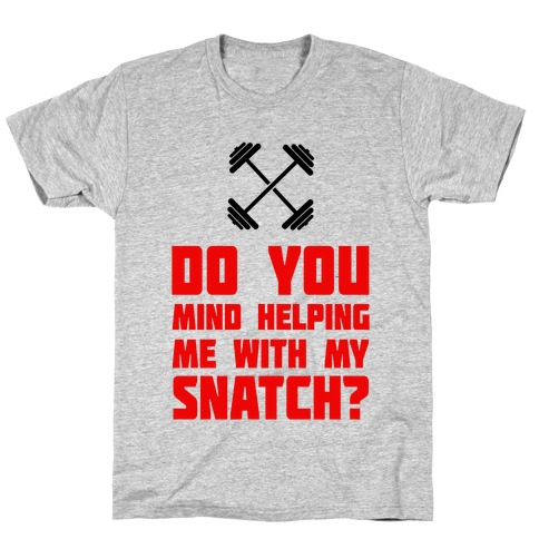 Do Mind Helping Me With My Snatch? T-Shirt