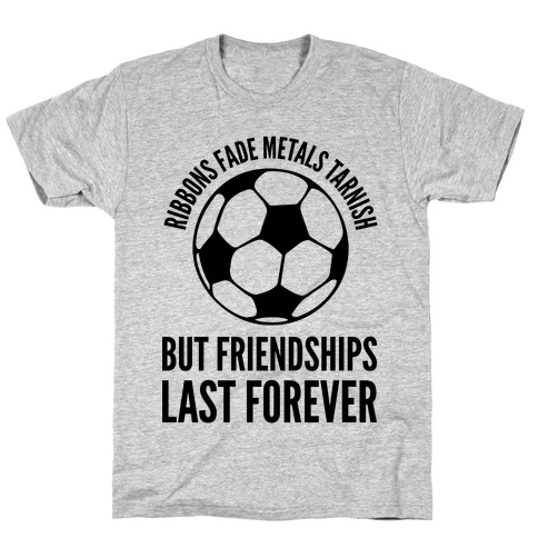 Ribbons Fade Metals Tarnish But Friendships Last Forever Soccer T-Shirt
